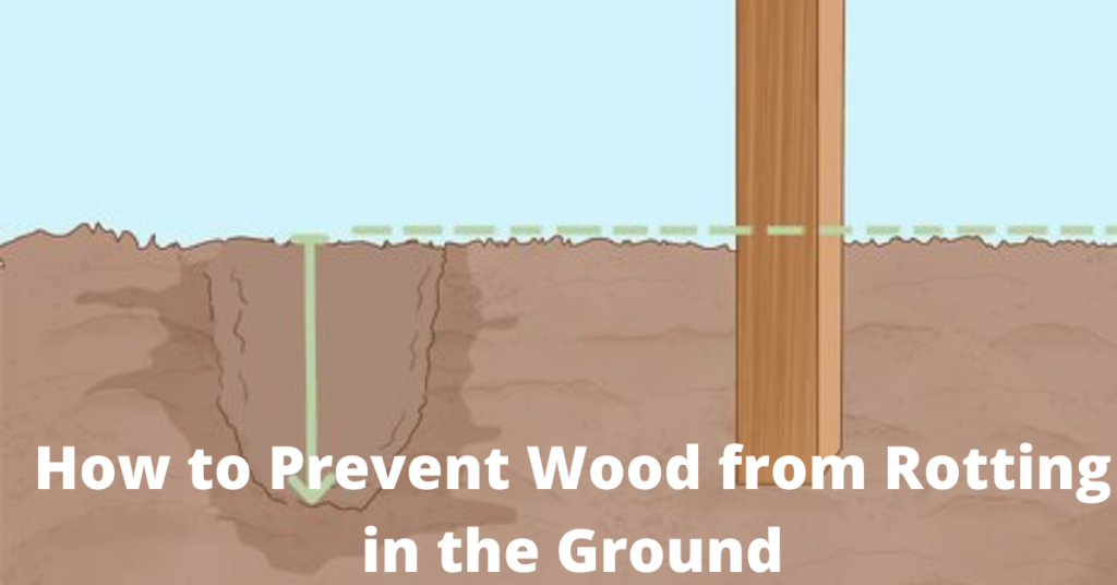 How to Prevent Wood from Rotting in the Ground