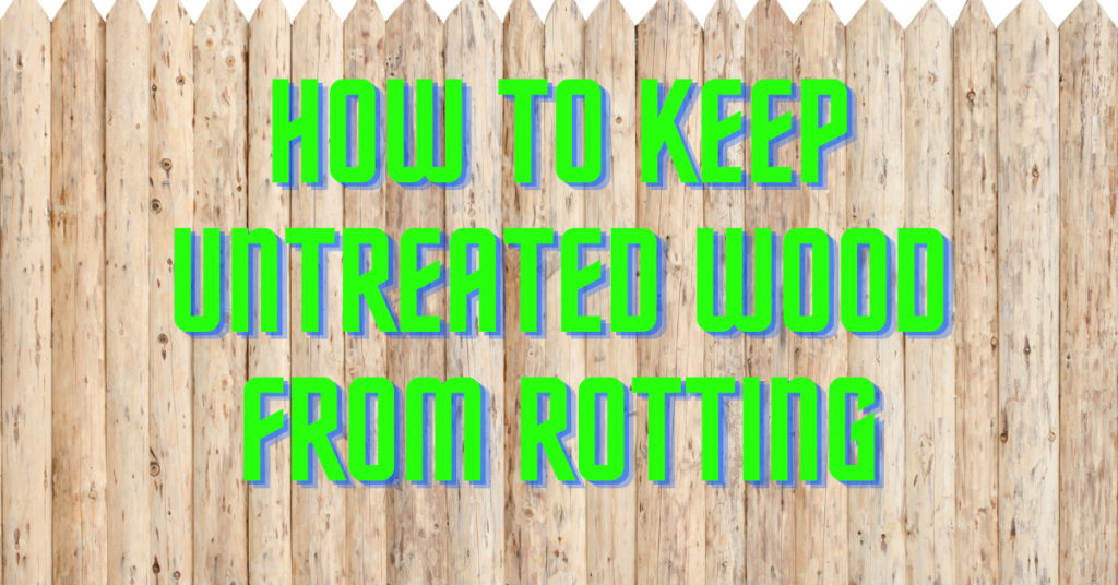 How to Keep Untreated Wood From Rotting