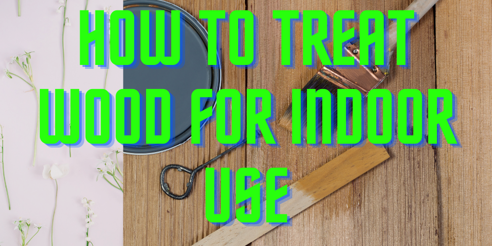 How to Treat Wood for Indoor Use